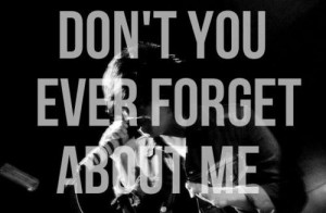 Don't you ever forget about me.