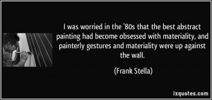 ... gestures and materiality were up against the wall. - Frank Stella