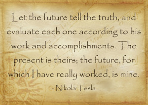 Let the future tell the truth, and evaluate each one according to his ...