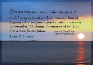 ... forget creates a new way to remember. We change the memory of our past