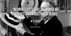 No doubt exists that all women are crazy; it's only a question of ...