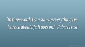 "... everything I've learned about life. It goes on."" – Robert Frost"