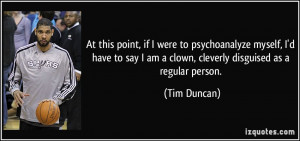 ... say I am a clown, cleverly disguised as a regular person. - Tim Duncan