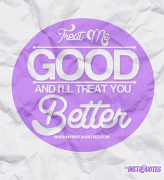 Treat Me Good And I'll Treat You Better - Meaning of Photo: If you do ...