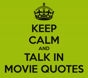 KEEP CALM AND TALK IN MOVIE QUOTES