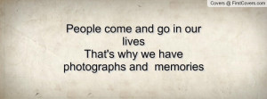 People come and go in our lives That's why we have photographs and ...