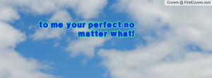 to me your perfect no matter what! Facebook Quote Cover #