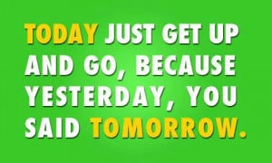 ... Just Get Up And Go,Because Yesterday,You Said Tomorrow ~ Health Quote