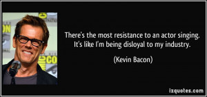 ... singing. It's like I'm being disloyal to my industry. - Kevin Bacon