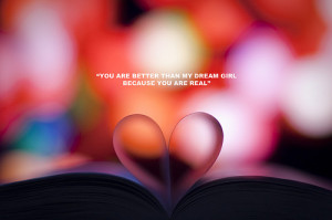 You are better than my dream girl because you are real.
