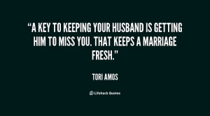 key to keeping your husband is getting him to miss you. That keeps a ...