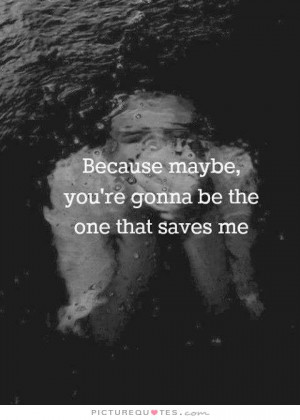 Because maybe you're gonna be the one that saves me Picture Quote #1