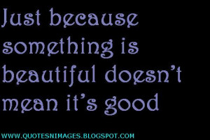 Just because something is beautiful doesn't mean it's good.