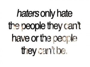 Haters only hate the people they cant have or the people they cant be.