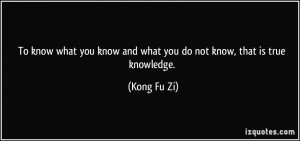 To know what you know and what you do not know, that is true knowledge ...