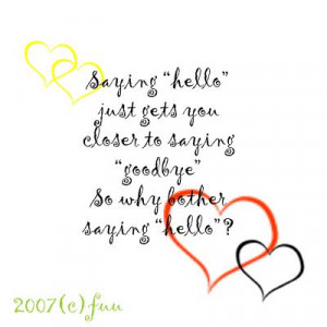 "... saying ""Goodbye"" so Why bother Saying ""Hello""! ~ Goodbye Quote"