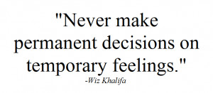 Never make permanent decisions on temporary feelings.