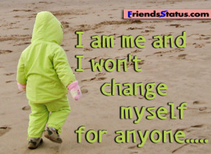 am me and I won't change myself for anyone…