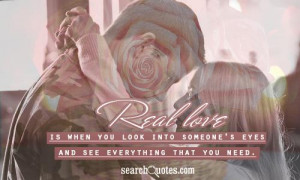 Real love is when you look into someone's eyes and see everything that ...