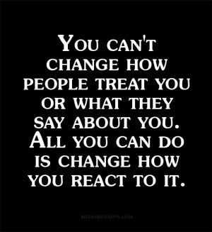 You can't change how people treat you or what they say about you. All ...
