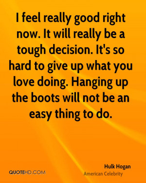 feel really good right now. It will really be a tough decision. It's ...