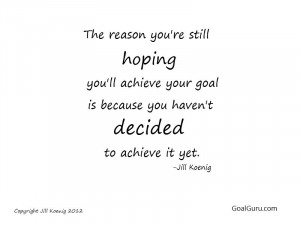 ... achieve-your-goal-is-because-you-havent-decided-to-achieve-it-yet-goal