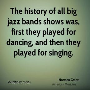 The history of all big jazz bands shows was, first they played for ...