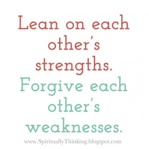 Lean on each other's strengths.Forgive each other's weaknesses.