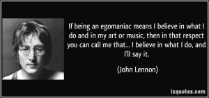 If being an egomaniac means I believe in what I do and in my art or ...