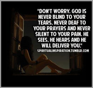 worry. God is never blind to your Tears. Never deaf to your prayers ...