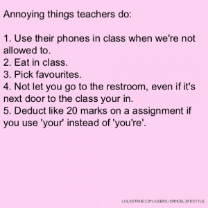 Annoying things teachers do: 1. Use their phones in class when we're ...