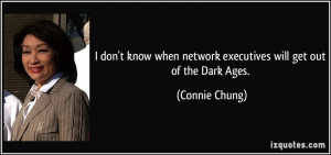 ... when network executives will get out of the Dark Ages. - Connie Chung