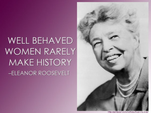 ... behaved women rarely make history. –Eleanor Roosevelt #women #quotes