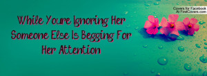 while you're ignoring her , Pictures , someone else is begging for her ...