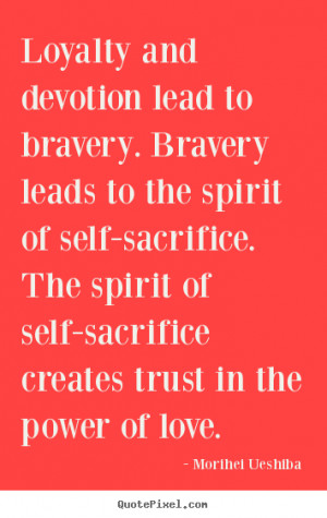 Quote about love - Loyalty and devotion lead to bravery. bravery leads ...