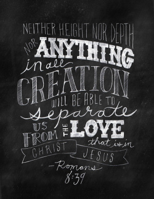 Neither height nor depth nor anything in all creation will be able to ...