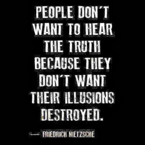 ... they don't want their illusions destroyed - Friedrich Nietzsche