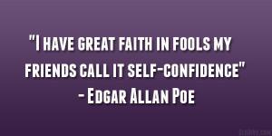 "... in fools – my friends call it self-confidence"" – Edgar Allan Poe"