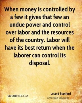 When money is controlled by a few it gives that few an undue power and ...