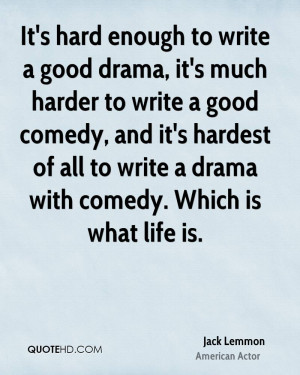 It's hard enough to write a good drama, it's much harder to write a ...
