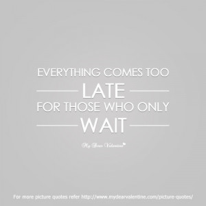 Everything comes too late | Picture Quotes | Mydearvalentine.com on We ...