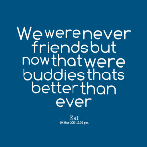 We were never friends but now that were buddies thats better than ever ...