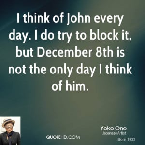think of John every day. I do try to block it, but December 8th is ...