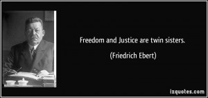 Freedom and Justice are twin sisters. - Friedrich Ebert