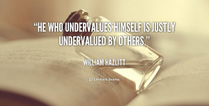 """He who undervalues himself is justly undervalued by others."""""""