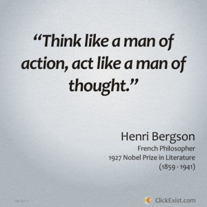 ... man of action, act like a man of thought – Henri Bergson #Quote
