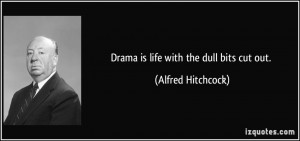 Drama is life with the dull bits cut out. - Alfred Hitchcock