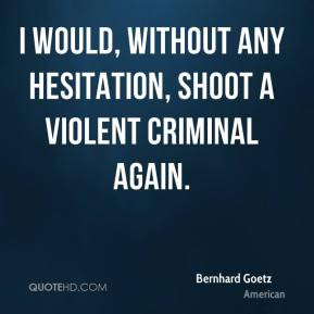 Bernhard Goetz - I would, without any hesitation, shoot a violent ...