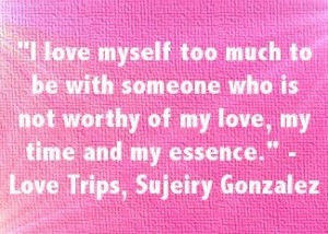love myself too much to be with someone who is not worthy of my love ...