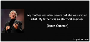 ... also an artist. My father was an electrical engineer. - James Cameron